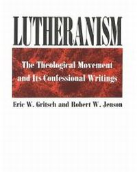 LUTHERANISM:  THE THEOLOGICAL MOVEMENT AND ITS CONFESSIONAL WRITINGS